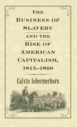 The Business of Slavery and the Rise of American Capitalism, 1815 1860 by Prof. Jack  Lawrence Schermerhorn