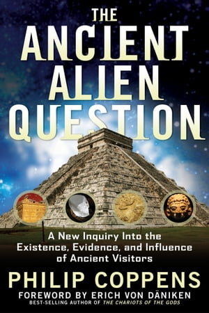 The Ancient Alien Question: A New Inquiry Into the Existence, Evidence, and Influence of Ancient Visitors by Philip Coppens