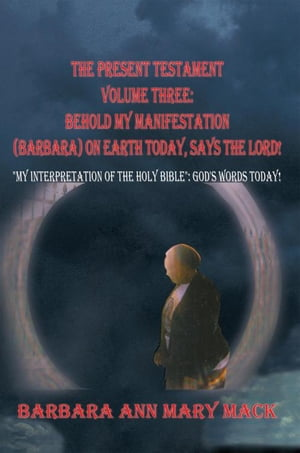 """The Present Testament Volume Three: Behold My Manifestation (Barbara) on Earth Today,  Says the Lord! """"My Interpretation of the Holy Bible"""": God's Word"""