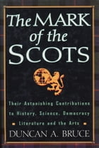 The Mark Of The Scots: Their Astonishing Contributions to History, Science, Democracy, Literature, and the Arts by Duncan A. Bruce