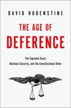 The Age of Deference: The Supreme Court, National Security, and the Constitutional Order by David Rudenstine