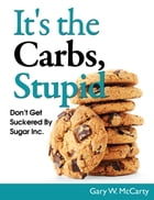 It's The Carbs, Stupid! by Gary W. McCarty