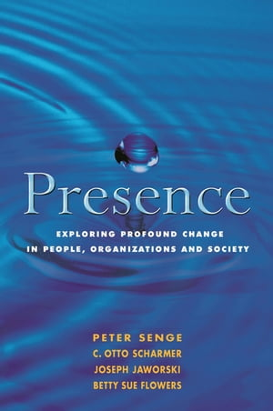 Presence Exploring Profound Change in People,  Organizations and Society