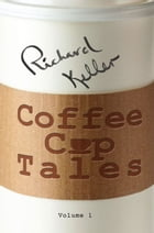 Coffee Cup Tales: Stories Inspired by Overheard Conversations at the Coffee Shop by Richard Keller