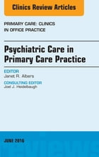 Psychiatric Care in Primary Care Practice, An Issue of Primary Care: Clinics in Office Practice, E-Book by Janet R. Albers, MD