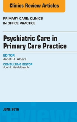 Book Psychiatric Care in Primary Care Practice, An Issue of Primary Care: Clinics in Office Practice, by Janet R. Albers