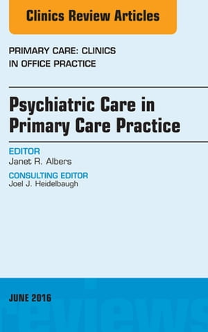 Psychiatric Care in Primary Care Practice,  An Issue of Primary Care: Clinics in Office Practice,