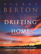 Drifting Home: A Family's Voyage of Discovery Down the Wild Yukon River by Pierre Berton