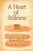 A Heart of Stillness: A Complete Guide to Learning the Art of Meditation by David A. Cooper