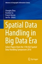 Spatial Data Handling in Big Data Era: Select Papers from the 17th IGU Spatial Data Handling Symposium 2016 by Chenghu Zhou
