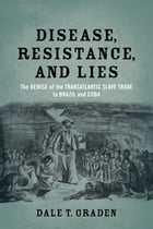 Disease, Resistance, and Lies: The Demise of the Transatlantic Slave Trade to Brazil and Cuba by Dale T. Graden