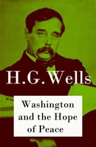 Washington and the Hope of Peace (The original unabridged edition) by H. G. Wells