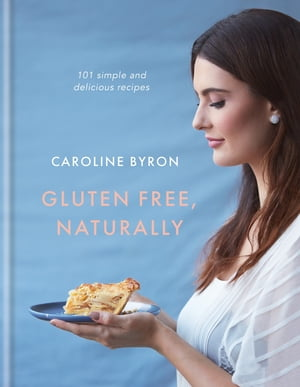 Gluten Free, Naturally 101 simple and delicious recipes