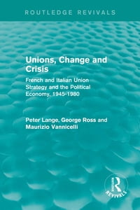 Unions, Change and Crisis: French and Italian Union Strategy and the Political Economy, 1945-1980