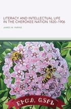 Literacy and Intellectual Life in the Cherokee Nation, 1820–1906 by James W. Parins