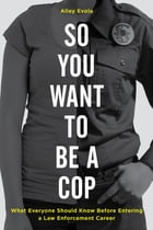 So You Want to Be a Cop: What Everyone Should Know Before Entering a Law Enforcement Career by Alley Evola