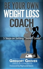 Be Your Own Weight Loss Coach: 5 Steps On Setting 'Smart Goals' by Gregory Groves