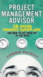 The Project Management Advisor: 18 Major Project Screw-Ups, and How to Cut Them off at the Pass by Lonnie Pacelli