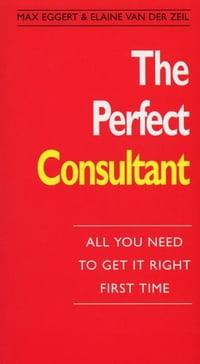 The Perfect Consultant: :All You Need To Get it Right First Time