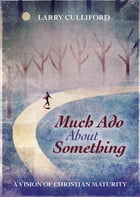 Much Ado About Something: A Vision of Christian Maturity by Larry Culliford