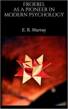 Froebel as a pioneer in modern psychology by E. R. Murray