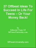 27 Offbeat Ideas To Succeed In Life For Teens Or Your Money Back! by Editorial Team Of MPowerUniversity.com