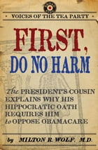 First, Do No Harm: The President's Cousin Explains Why His Hippocratic Oath Requires Him to Oppose ObamaCare by Milton Wolf M.D.