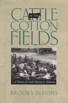 Cattle in the Cotton Fields: A History of Cattle Raising in Alabama by Brooks Blevins