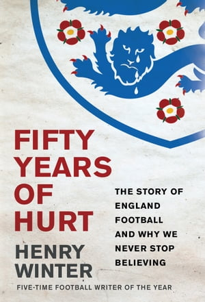 Fifty Years of Hurt The Story of England Football and Why We Never Stop Believing