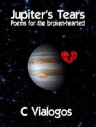 JUPITER'S TEARS Poems for the broken-hearted by C A Vialogos
