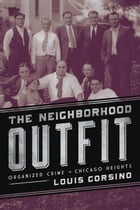 The Neighborhood Outfit: Organized Crime in Chicago Heights by Louis Corsino