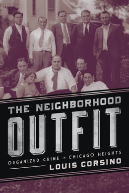 Book The Neighborhood Outfit: Organized Crime in Chicago Heights by Louis Corsino