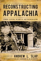 Reconstructing Appalachia: The Civil War's Aftermath by Andrew L. Slap