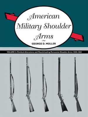 American Military Shoulder Arms,  Volume III Flintlock Alterations and Muzzleloading Percussion Shoulder Arms,  1840-1865