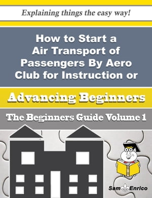 How to Start a Air Transport of Passengers By Aero Club for Instruction or Pleasure Business (Beginn: How to Start a Air Transport of Passengers By Aero Club for Instruction or Pleasure Business (Beginn by Danuta Chapa