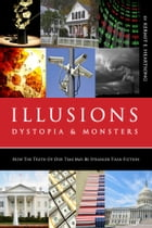 Illusions, Dystopia & Monsters: How the Truths of Our Times are Stranger than Fiction by Kermit E. Heartsong