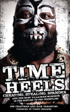 Time Heels: Cheating, Stealing, Spandex and the Most Villainous Moments in the History of Pro…