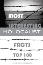 Most Interesting Holocaust Facts Top 100 by alex trostanetskiy