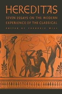 Hereditas: Seven Essays on the Modern Experience of the Classical