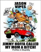 Jimmy Hoffa Called My Mom A Bitch: Profiles in Stupidity by Jason Vines