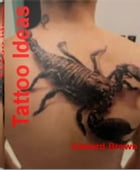Tattoo Ideas: The Ultimate Guide To Tattoo Shops, Perfect Tattoo, Tattoo Art and Much More by Edward Brown