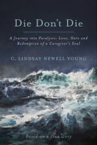 Die Don't Die: A Journey into Paralysis: Love, Hate and Redemption of a Caregiver's Soul by C. Lindsay Newell Young