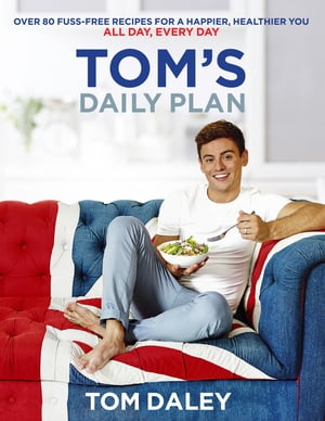Tom?s Daily Plan: Healthy Eating Cookbook & Fitness Guide: over 80 fuss-free recipes,  20 minute exercise routines and ?life-hacks? for a healthy body