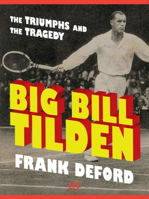 Big Bill Tilden The Triumphs and the Tragedy