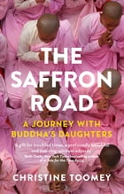 The Saffron Road: A Journey with Buddha's Daughters by Christine Toomey