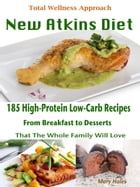 Total Wellness Approach New Atkins Diet: 185 High-Protein Low-Carb Recipes From Breakfast to Desserts That The Whole Family Will Love by Mary Hales