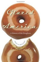 Glazed America: A History of the Doughnut by Paul Mullins