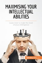 Maximising Your Intellectual Abilities: Learn how to make the most of your intelligence by 50MINUTES.COM
