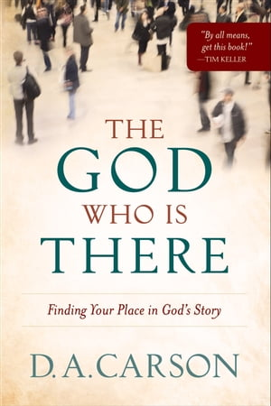 God Who Is There,  The Finding Your Place in God's Story