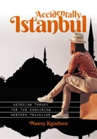Accidentally Istanbul: Decoding Turkey for the enquiring Western traveller by Nancy Knudsen